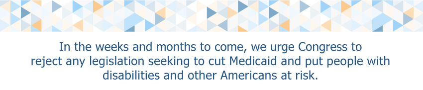 In the weeks and months to come, we urge Congress to reject any legislation seeking to cut Medicaid and put people with disabilities and other Americans at risk.