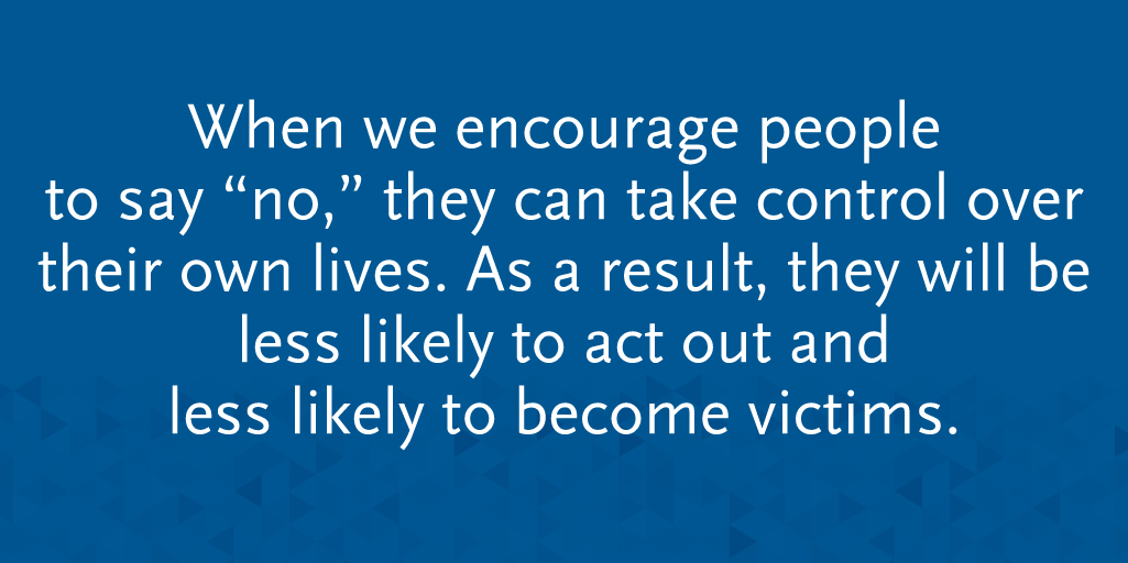 "When we encourage people to say ""no,"" they can take control over their own lives. As a result, they will be less likely to act out and less likely to become victims."
