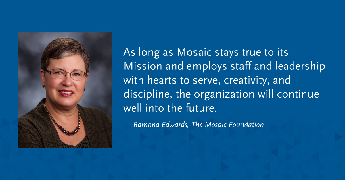 """As long as Mosaic stays true to its Mission and employs staff and leadership with hearts to serve, creativity, and discipline, the organization will continue well into the future."" -Ramona Edwards, The Mosaic Foundation"
