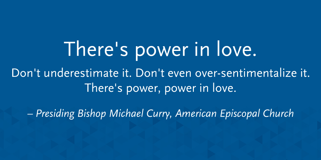 """There's power in love. Don't underestimate it. Don't even over-sentimentalize it. There's power, power in love."" - Presiding Bishop Michael Curry"