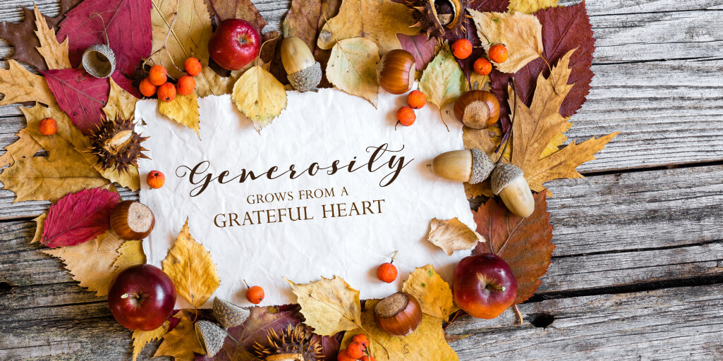 Generosity grows from a grateful heart.